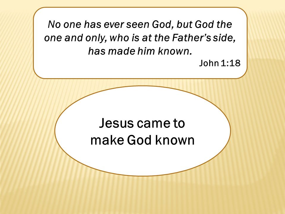 No one has ever seen God, but God the one and only, who is at the Father's side, has made him known. John 1:18 Jesus came to make God known