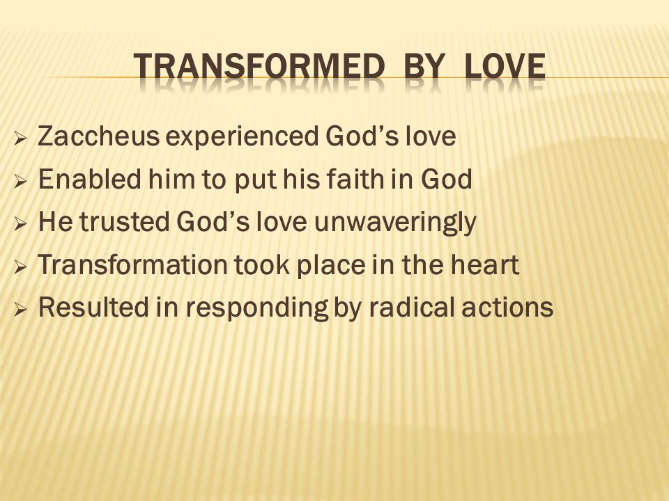  Zaccheus experienced God's love  Enabled him to put his faith in God  He trusted God's love unwaveringly  Transformation took place in the heart