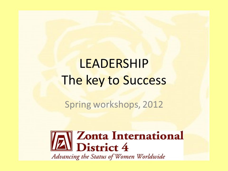 LEADERSHIP The key to Success Spring workshops, 2012