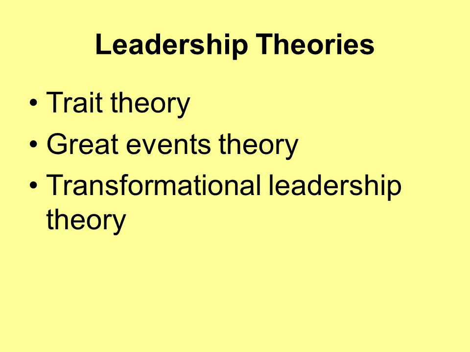 Leadership Theories Trait theory Great events theory Transformational leadership theory