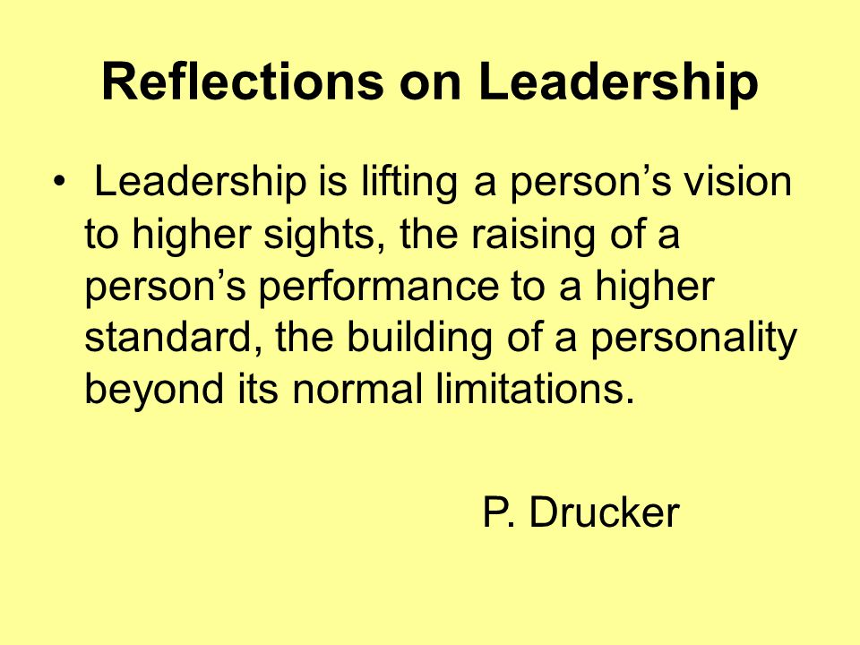 Reflections on Leadership Leadership is lifting a person's vision to higher sights, the raising of a person's performance to a higher standard, the building of a personality beyond its normal limitations.