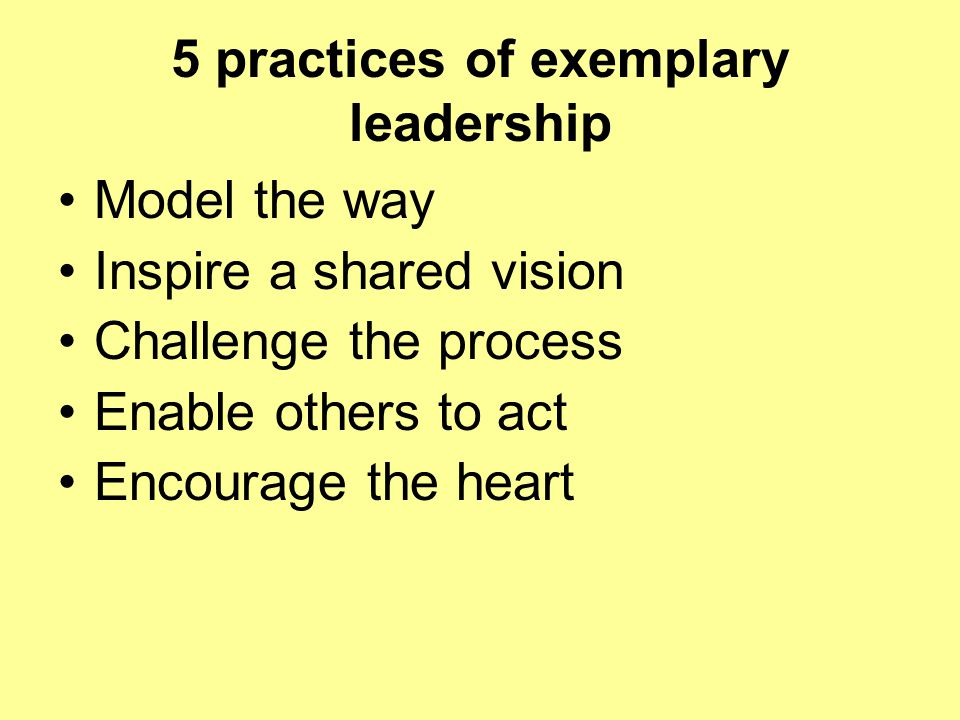 5 practices of exemplary leadership Model the way Inspire a shared vision Challenge the process Enable others to act Encourage the heart