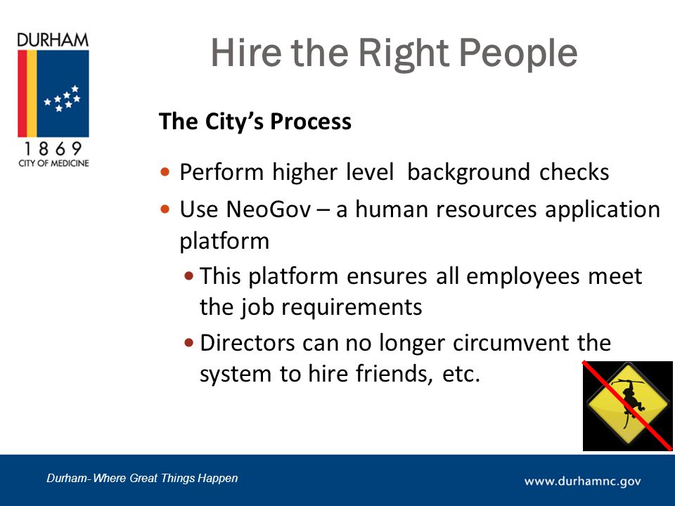 Durham- Where Great Things Happen Hire the Right People The City's Process Perform higher level background checks Use NeoGov – a human resources application platform This platform ensures all employees meet the job requirements Directors can no longer circumvent the system to hire friends, etc.