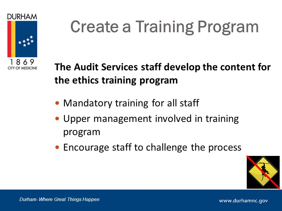 Durham- Where Great Things Happen Create a Training Program The Audit Services staff develop the content for the ethics training program Mandatory training for all staff Upper management involved in training program Encourage staff to challenge the process