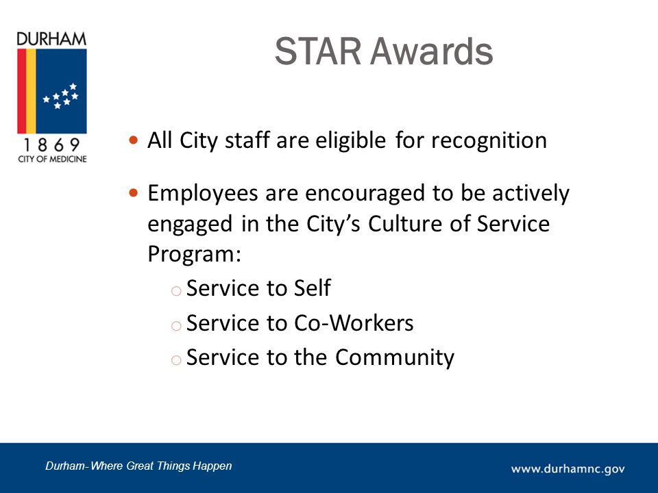 Durham- Where Great Things Happen STAR Awards All City staff are eligible for recognition Employees are encouraged to be actively engaged in the City's Culture of Service Program: o Service to Self o Service to Co-Workers o Service to the Community