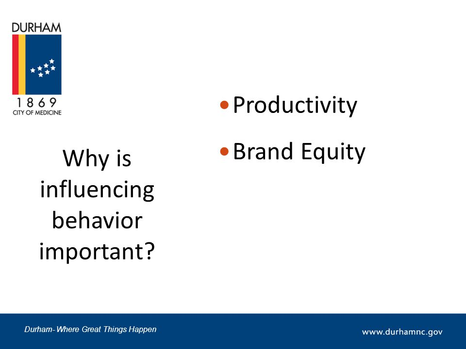 Durham- Where Great Things Happen Why is influencing behavior important? Productivity Brand Equity