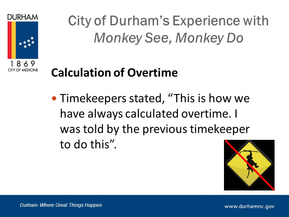 Durham- Where Great Things Happen City of Durham's Experience with Monkey See, Monkey Do Unproductive Culture at a Department Crews were not held accountable Several complaints were received through the Fraud Tip Hotline that crews were out of place Employees engaged in this behavior because of Social Proof -everyone else was doing it with no repercussions