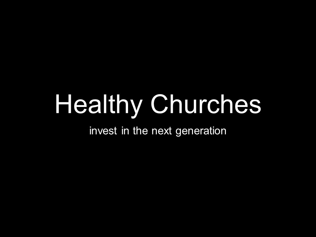 Healthy Churches invest in the next generation