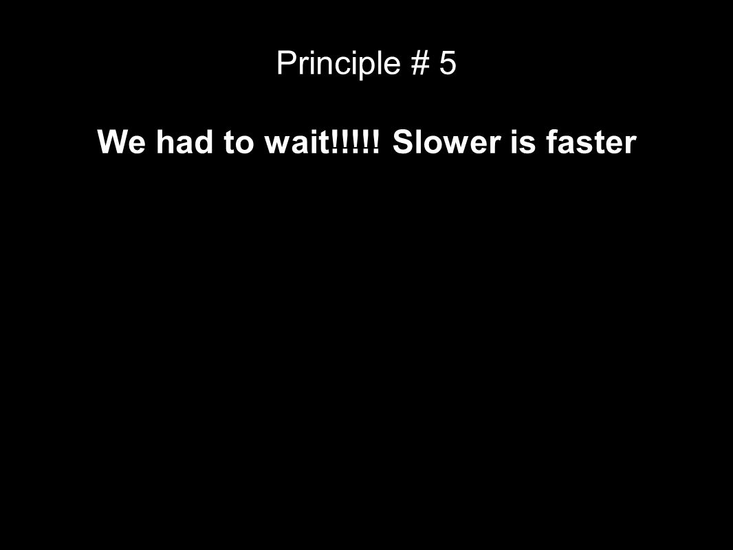Principle # 5 We had to wait!!!!! Slower is faster