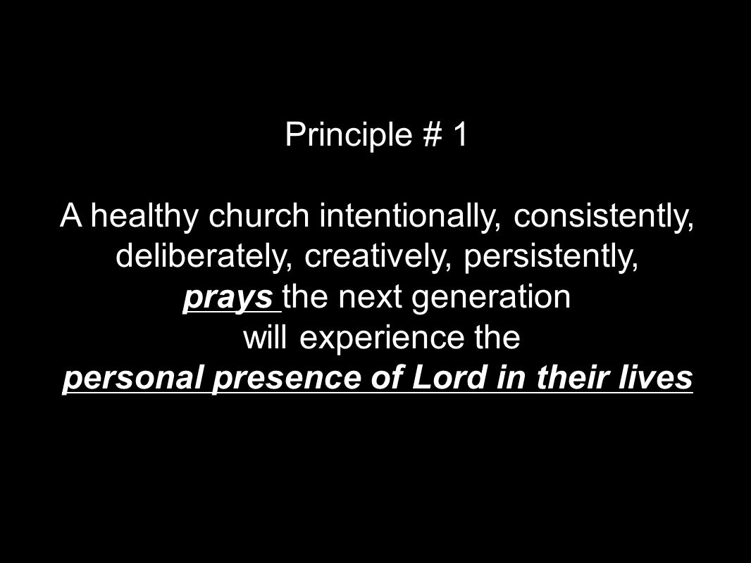 Principle # 1 A healthy church intentionally, consistently, deliberately, creatively, persistently, prays the next generation will experience the personal presence of Lord in their lives