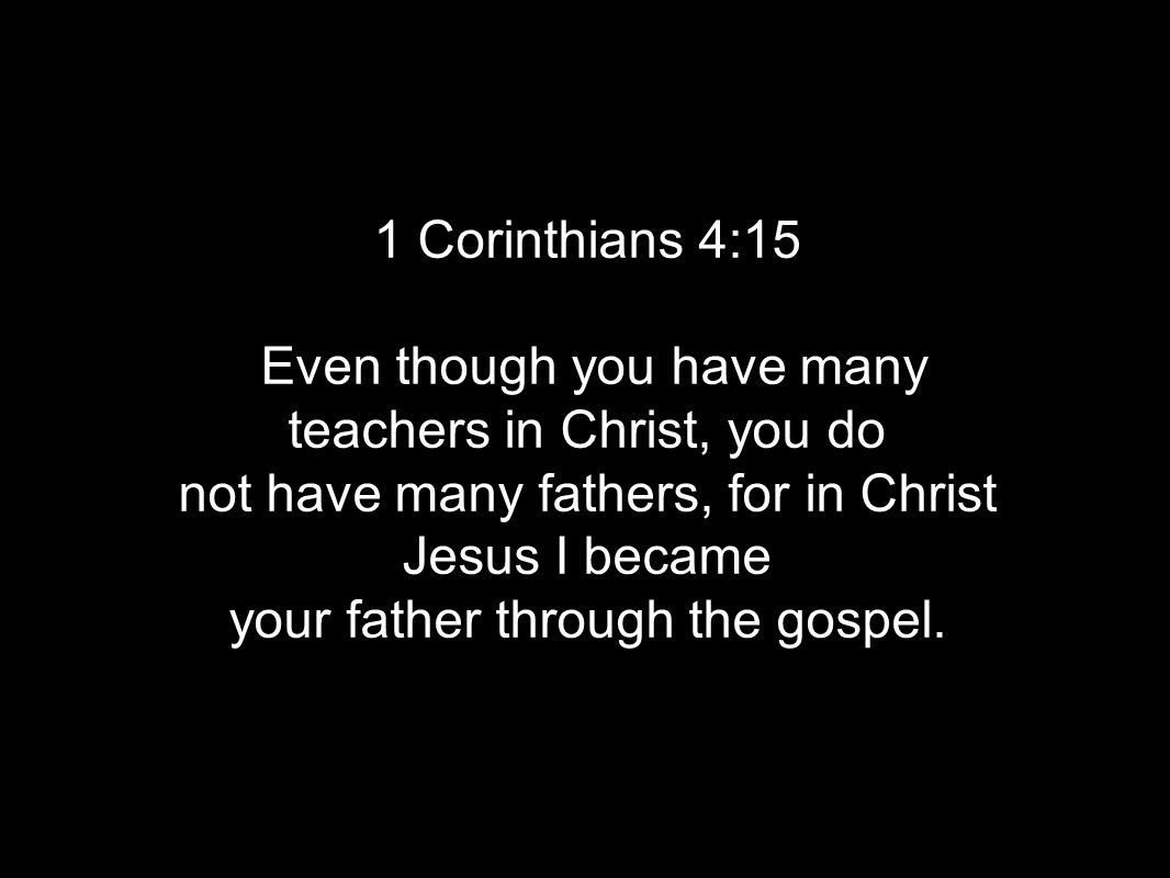 1 Corinthians 4:15 Even though you have many teachers in Christ, you do not have many fathers, for in Christ Jesus I became your father through the gospel.