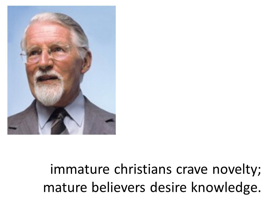 immature christians crave novelty; mature believers desire knowledge.