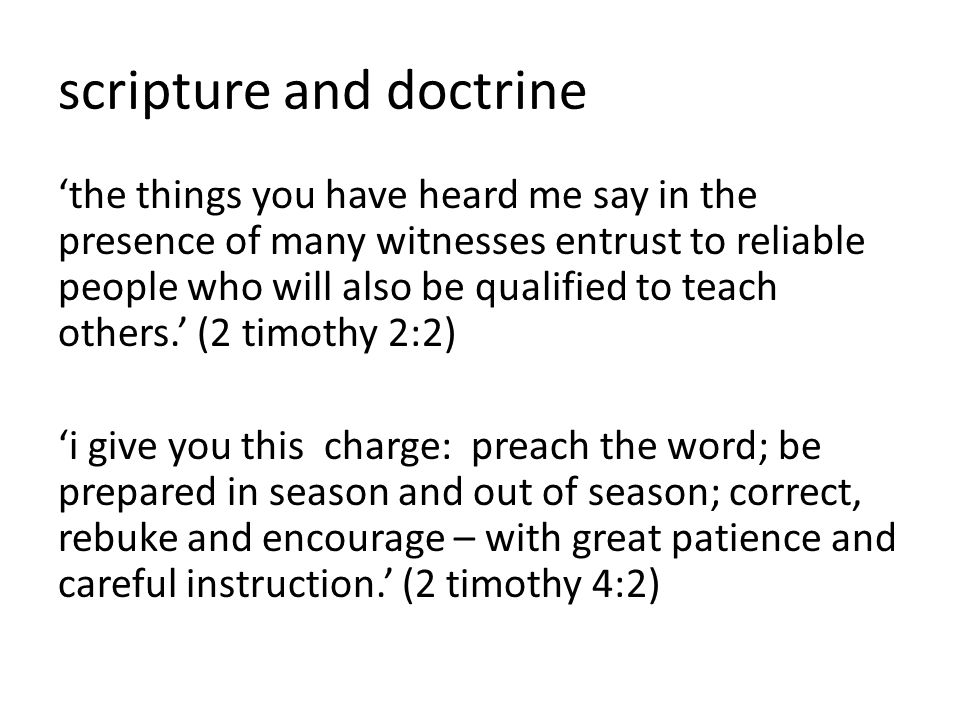 scripture and doctrine 'the things you have heard me say in the presence of many witnesses entrust to reliable people who will also be qualified to teach others.' (2 timothy 2:2) 'i give you this charge: preach the word; be prepared in season and out of season; correct, rebuke and encourage – with great patience and careful instruction.' (2 timothy 4:2)