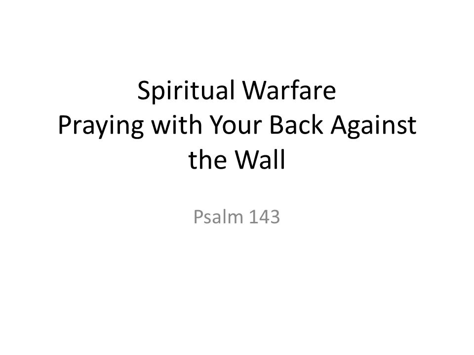 Spiritual Warfare Praying with Your Back Against the Wall Psalm 143