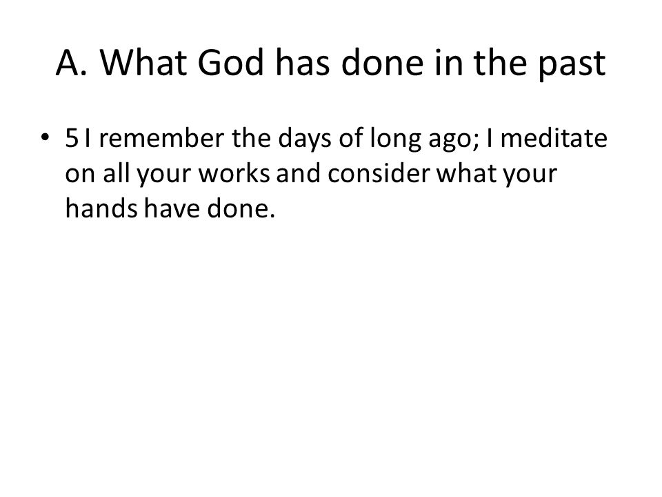 A. What God has done in the past 5 I remember the days of long ago; I meditate on all your works and consider what your hands have done.