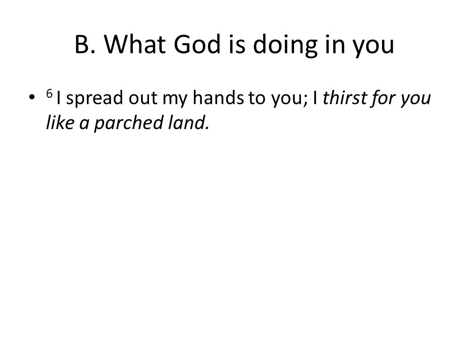 B. What God is doing in you 6 I spread out my hands to you; I thirst for you like a parched land.