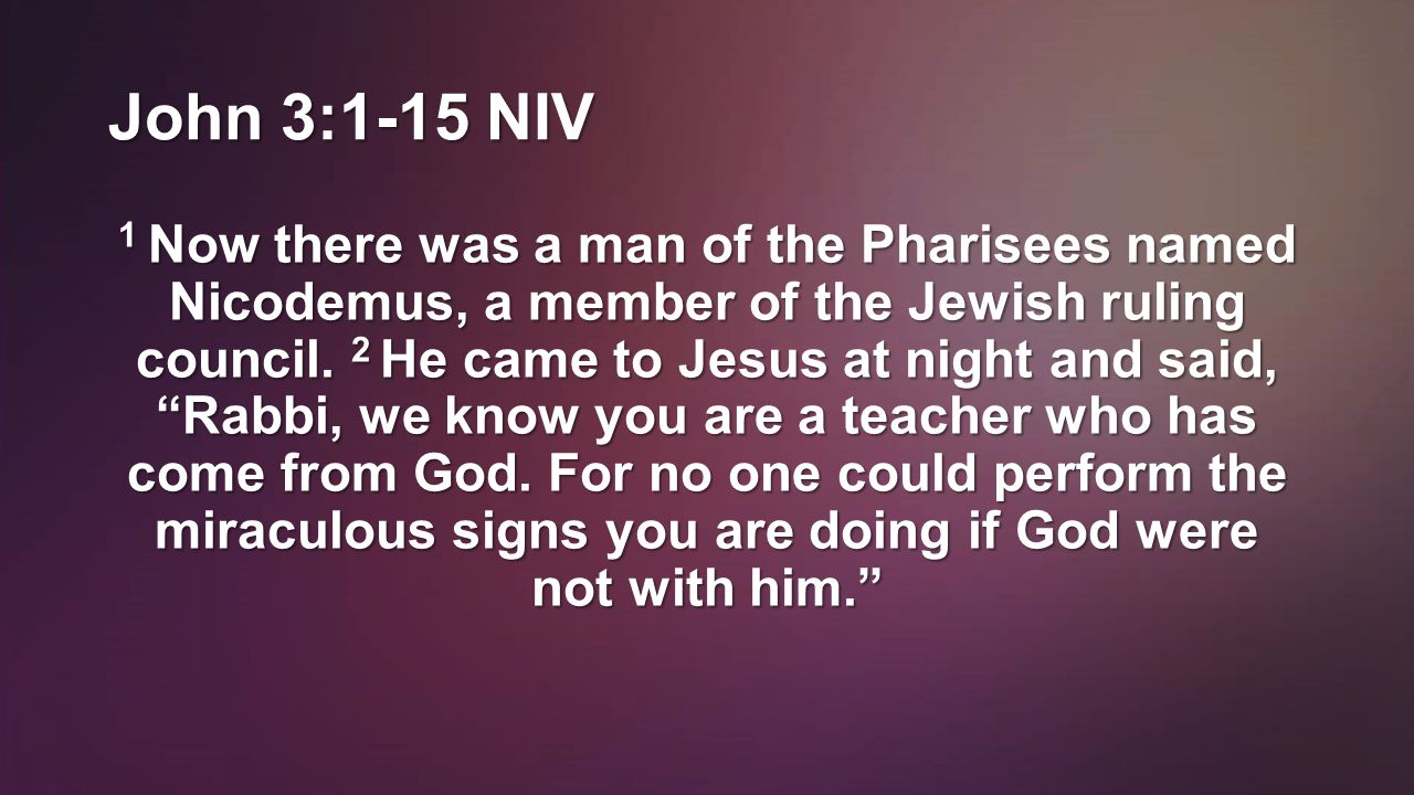 John 3:1-15 NIV 3 In reply Jesus declared, I tell you the truth, no one can see the kingdom of God unless he is born again. 4 How can a man be born when he is old? Nicodemus asked.