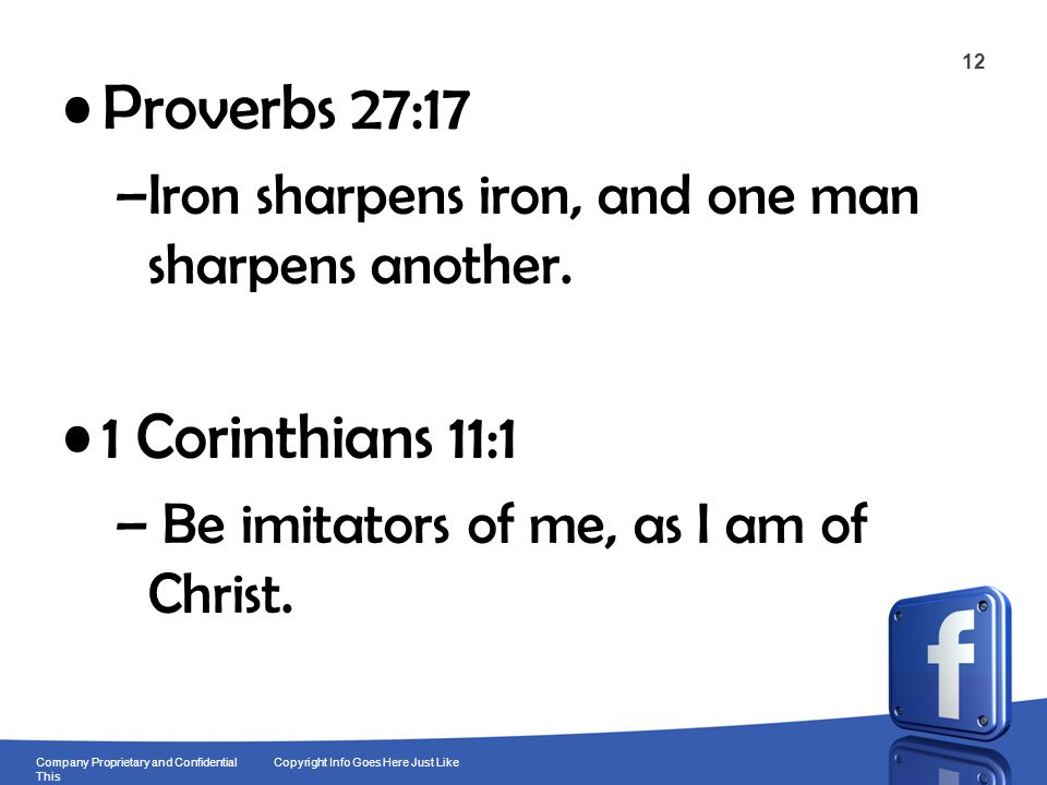 12 Company Proprietary and Confidential Copyright Info Goes Here Just Like This Proverbs 27:17 –Iron sharpens iron, and one man sharpens another.