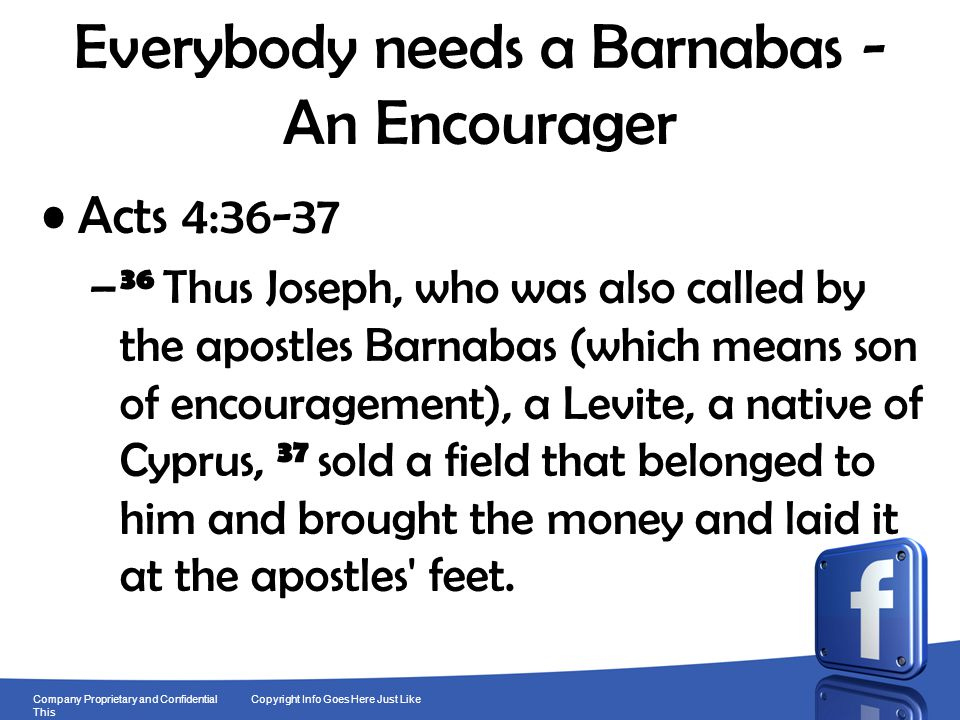13 Company Proprietary and Confidential Copyright Info Goes Here Just Like This Everybody needs a Barnabas - An Encourager Acts 4:36-37 – 36 Thus Jose