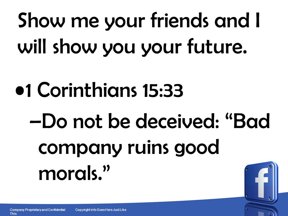 8 Company Proprietary and Confidential Copyright Info Goes Here Just Like This Show me your friends and I will show you your future. 1 Corinthians 15: