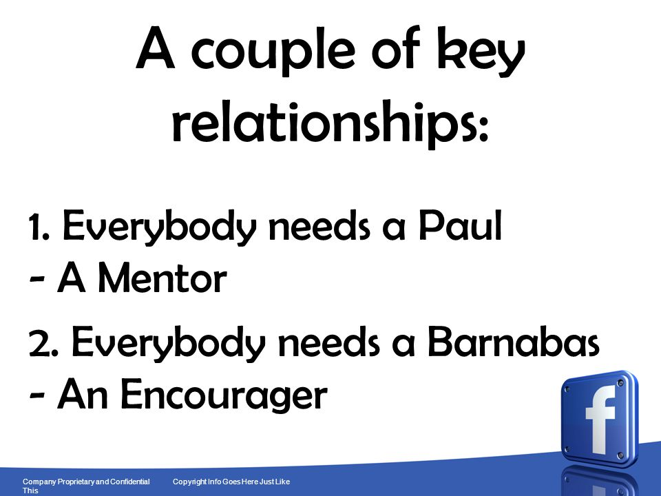 9 Company Proprietary and Confidential Copyright Info Goes Here Just Like This A couple of key relationships: 1. Everybody needs a Paul - A Mentor 2.