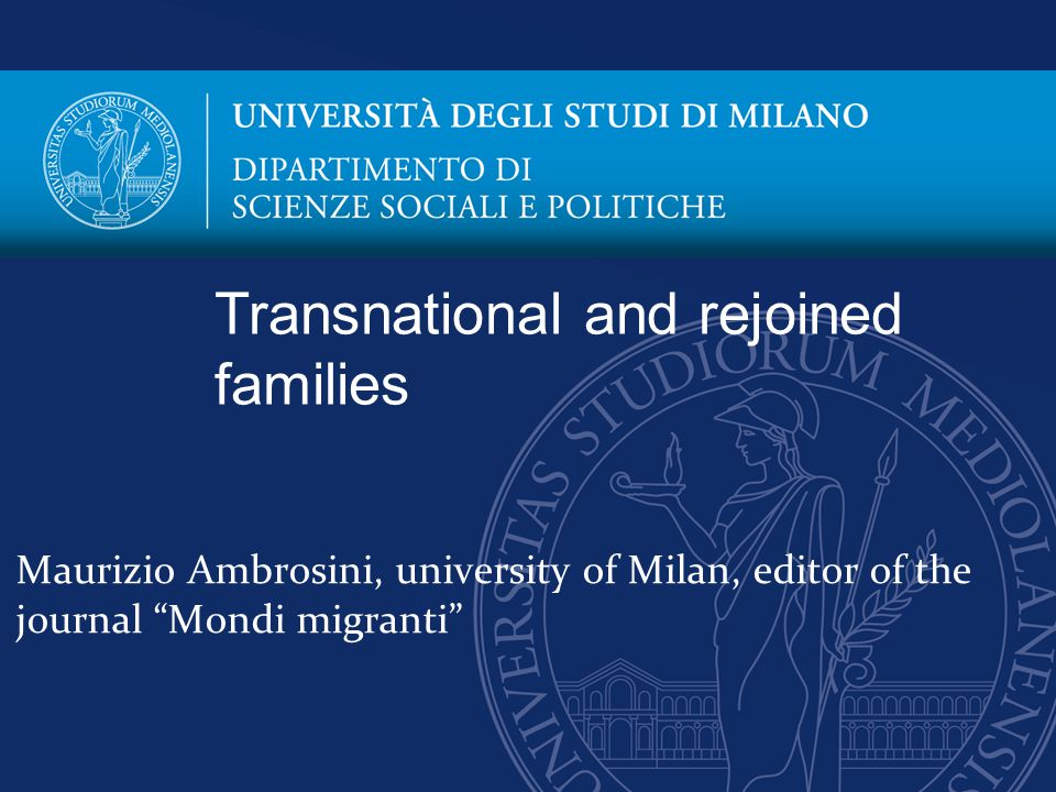 Maurizio Ambrosini, university of Milan, editor of the journal Mondi migranti Transnational and rejoined families