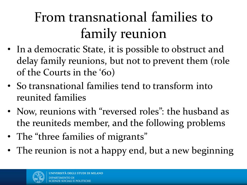 From transnational families to family reunion In a democratic State, it is possible to obstruct and delay family reunions, but not to prevent them (role of the Courts in the '60) So transnational families tend to transform into reunited families Now, reunions with reversed roles : the husband as the reuniteds member, and the following problems The three families of migrants The reunion is not a happy end, but a new beginning