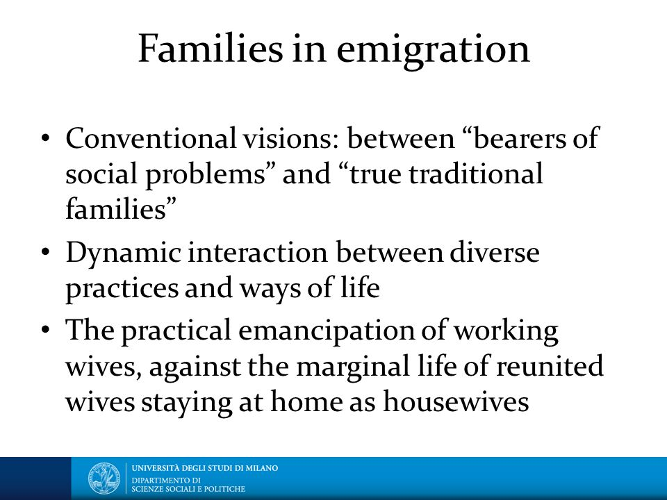 Families in emigration Conventional visions: between bearers of social problems and true traditional families Dynamic interaction between diverse practices and ways of life The practical emancipation of working wives, against the marginal life of reunited wives staying at home as housewives