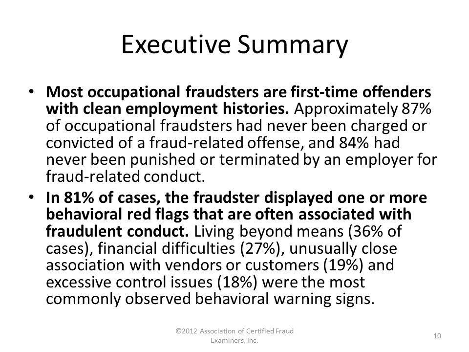 Executive Summary Most occupational fraudsters are first-time offenders with clean employment histories. Approximately 87% of occupational fraudsters
