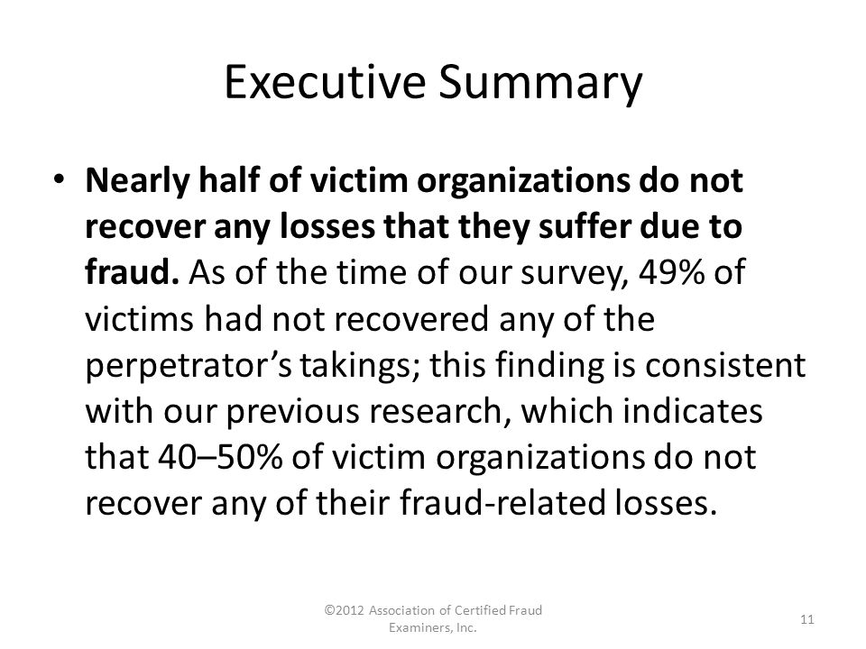 Executive Summary Nearly half of victim organizations do not recover any losses that they suffer due to fraud. As of the time of our survey, 49% of vi