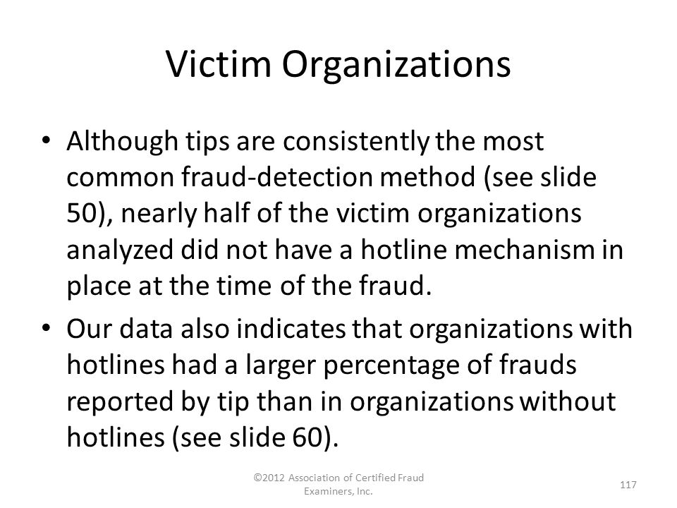Victim Organizations Although tips are consistently the most common fraud-detection method (see slide 50), nearly half of the victim organizations ana