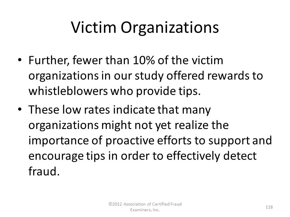 Victim Organizations Further, fewer than 10% of the victim organizations in our study offered rewards to whistleblowers who provide tips. These low ra