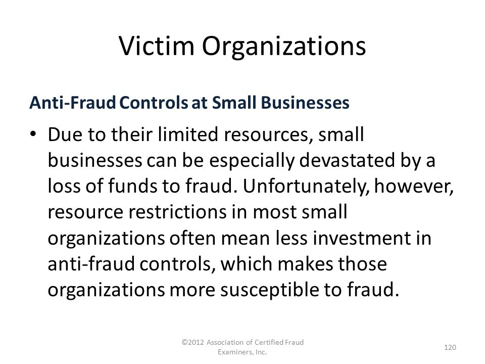 Victim Organizations Anti-Fraud Controls at Small Businesses Due to their limited resources, small businesses can be especially devastated by a loss o