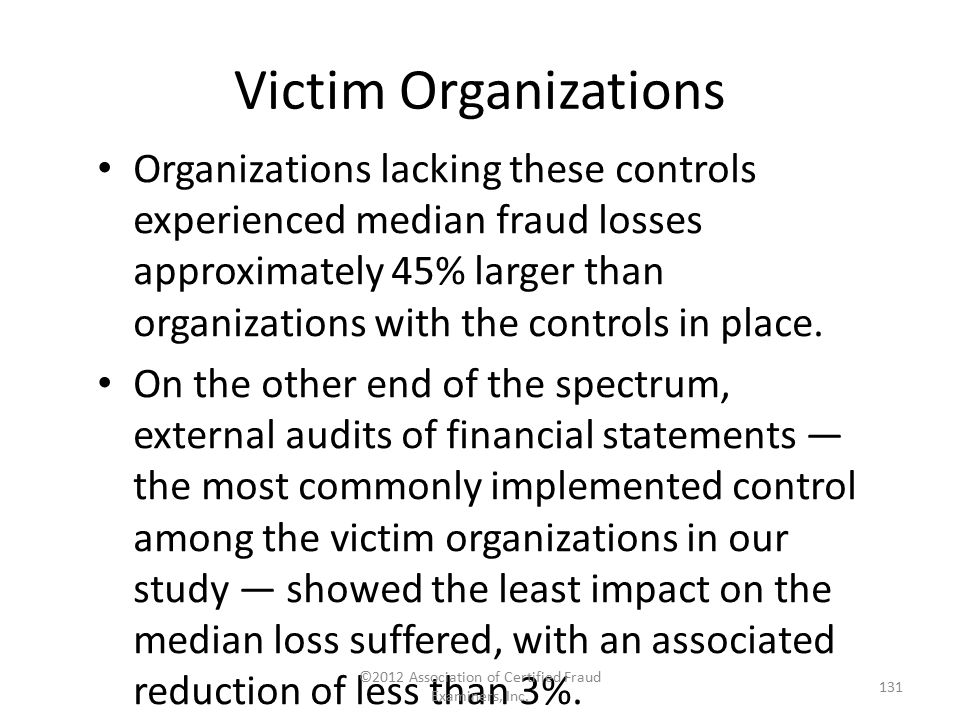Victim Organizations Organizations lacking these controls experienced median fraud losses approximately 45% larger than organizations with the control