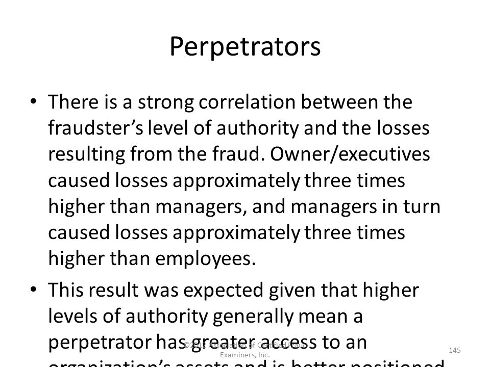 Perpetrators There is a strong correlation between the fraudster's level of authority and the losses resulting from the fraud. Owner/executives caused