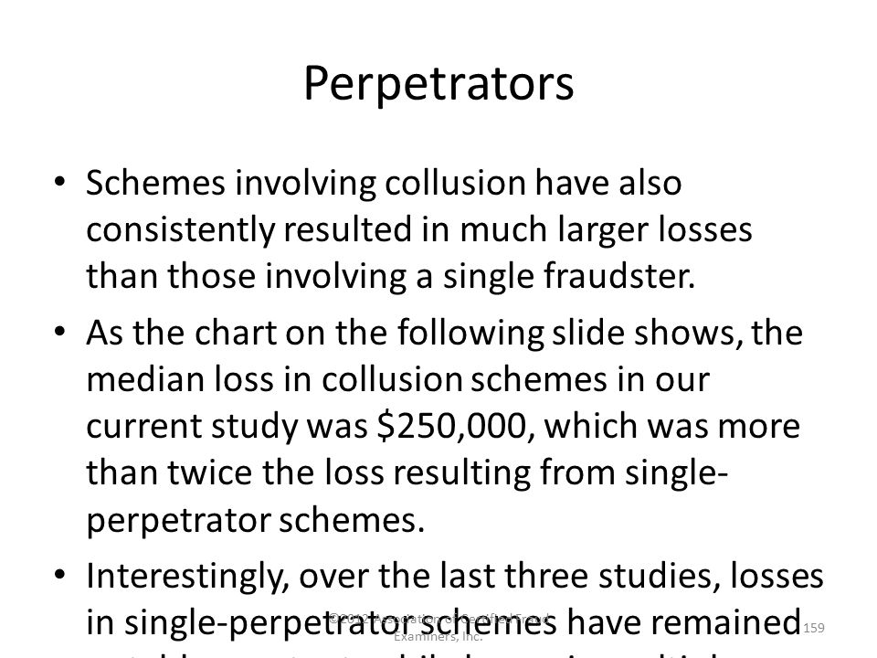 Perpetrators Schemes involving collusion have also consistently resulted in much larger losses than those involving a single fraudster. As the chart o