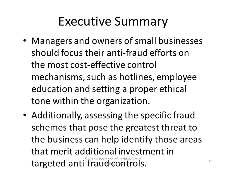 Executive Summary Managers and owners of small businesses should focus their anti-fraud efforts on the most cost-effective control mechanisms, such as