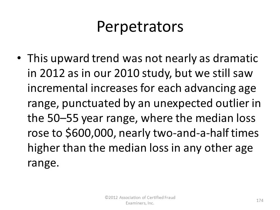 Perpetrators This upward trend was not nearly as dramatic in 2012 as in our 2010 study, but we still saw incremental increases for each advancing age