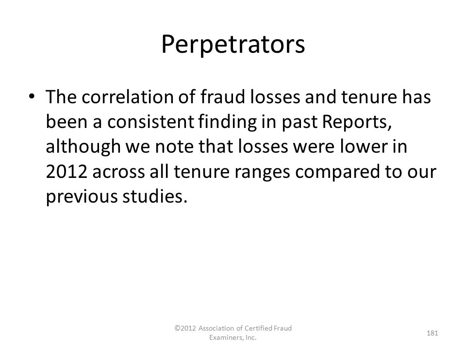 Perpetrators The correlation of fraud losses and tenure has been a consistent finding in past Reports, although we note that losses were lower in 2012