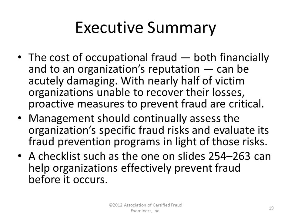 Executive Summary The cost of occupational fraud — both financially and to an organization's reputation — can be acutely damaging. With nearly half of