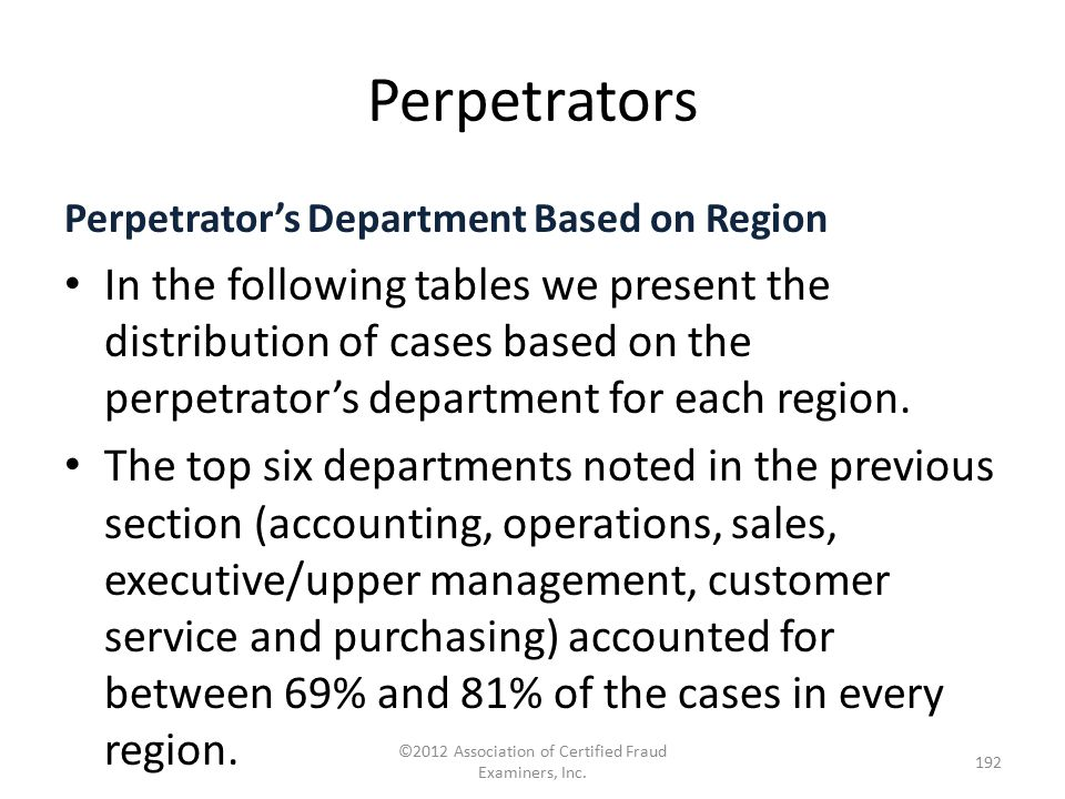 Perpetrators ©2012 Association of Certified Fraud Examiners, Inc. 192 Perpetrator's Department Based on Region In the following tables we present the
