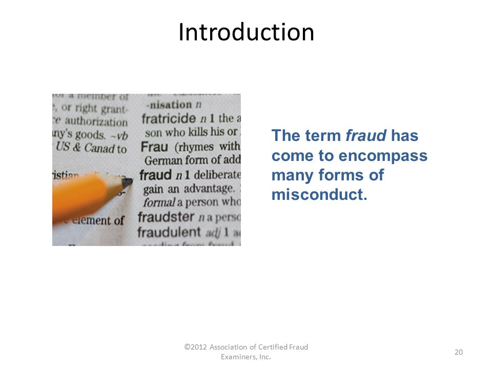 ©2012 Association of Certified Fraud Examiners, Inc. 20 The term fraud has come to encompass many forms of misconduct. Introduction