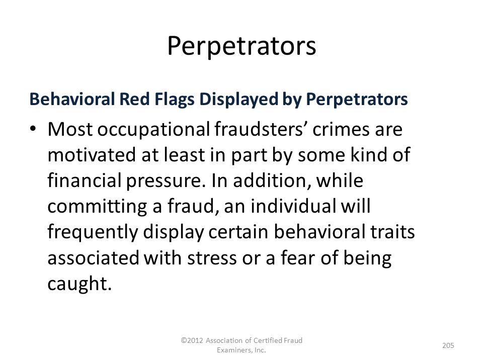 Perpetrators Behavioral Red Flags Displayed by Perpetrators Most occupational fraudsters' crimes are motivated at least in part by some kind of financ