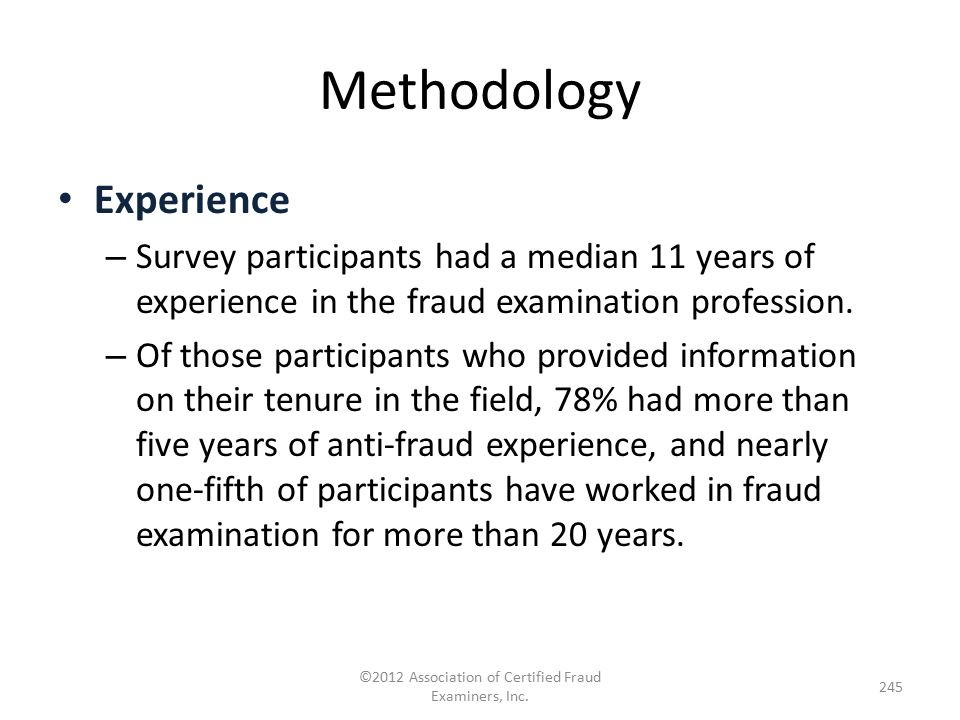 Methodology Experience – Survey participants had a median 11 years of experience in the fraud examination profession. – Of those participants who prov