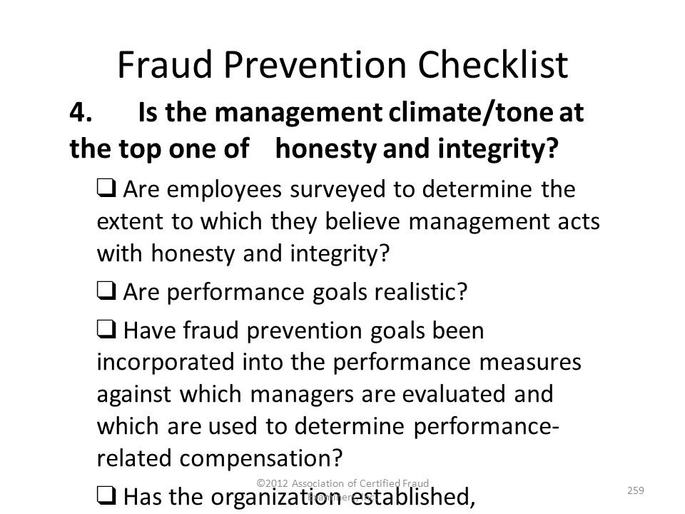 Fraud Prevention Checklist 4.Is the management climate/tone at the top one of honesty and integrity? ❑ Are employees surveyed to determine the extent