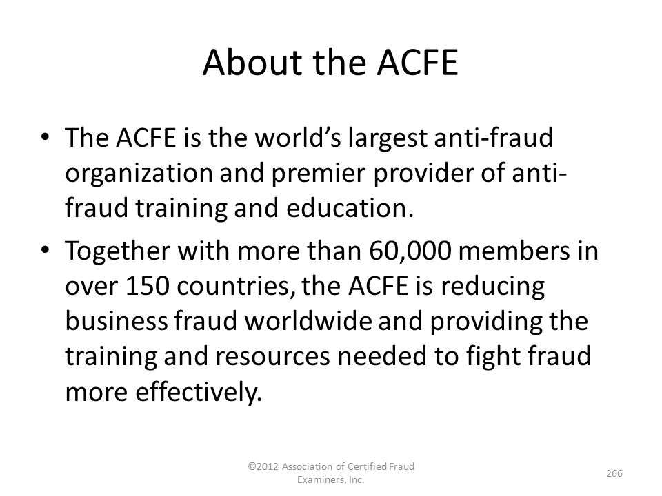 The ACFE is the world's largest anti-fraud organization and premier provider of anti- fraud training and education. Together with more than 60,000 mem