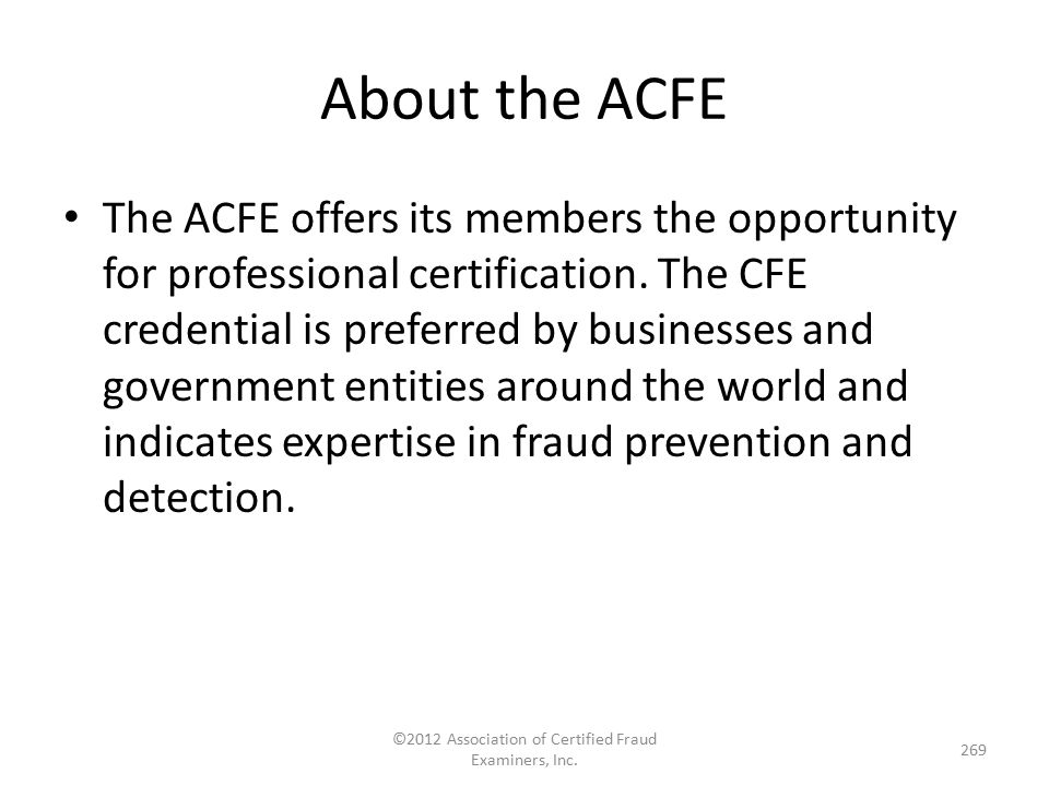 About the ACFE The ACFE offers its members the opportunity for professional certification. The CFE credential is preferred by businesses and governmen