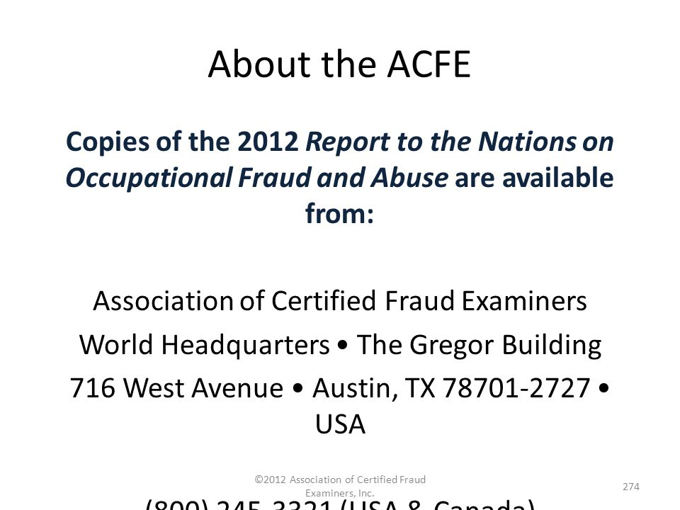 About the ACFE Copies of the 2012 Report to the Nations on Occupational Fraud and Abuse are available from: Association of Certified Fraud Examiners W