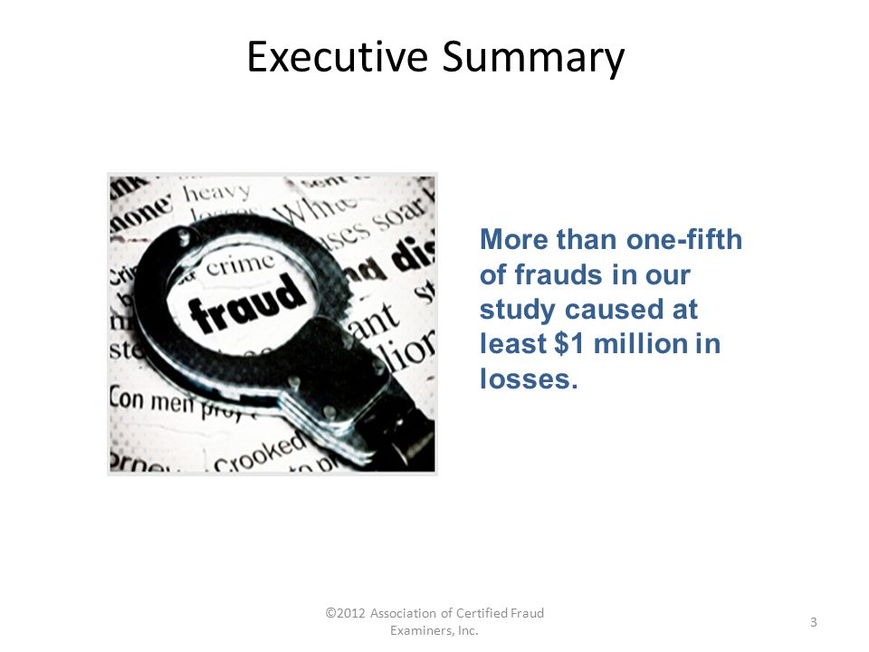 ©2012 Association of Certified Fraud Examiners, Inc. 3 More than one-fifth of frauds in our study caused at least $1 million in losses. Executive Summ