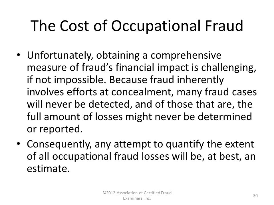 The Cost of Occupational Fraud Unfortunately, obtaining a comprehensive measure of fraud's financial impact is challenging, if not impossible. Because